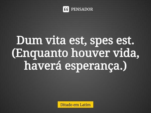 Dum vita est, spes est. (Enquanto houver vida, haverá esperança).... Frase de Ditado em latim.