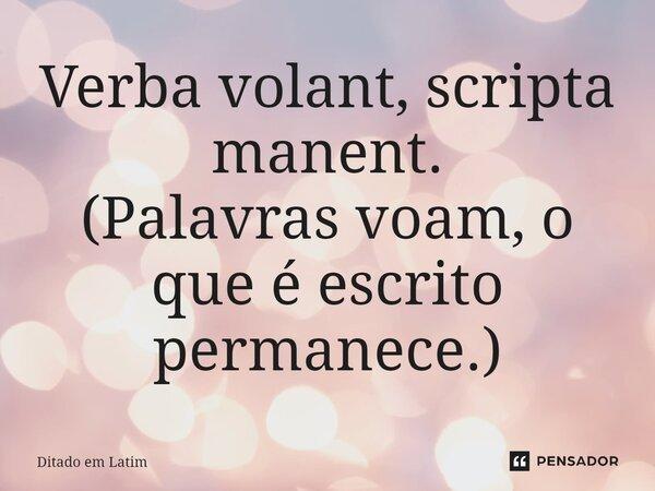 Verba volant, scripta manent. (Palavras voam, o que é escrito permanece).... Frase de Ditado em latim.