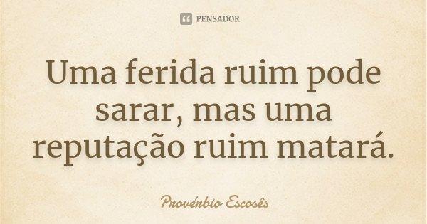 Uma ferida ruim pode sarar, mas uma reputação ruim matará.... Frase de Provérbio Escosês.