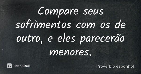Compare seus sofrimentos com os de outro, e eles parecerão menores.... Frase de Provérbio Espanhol.