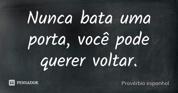 Nunca bata uma porta, você pode querer voltar.... Frase de Provérbio Espanhol.