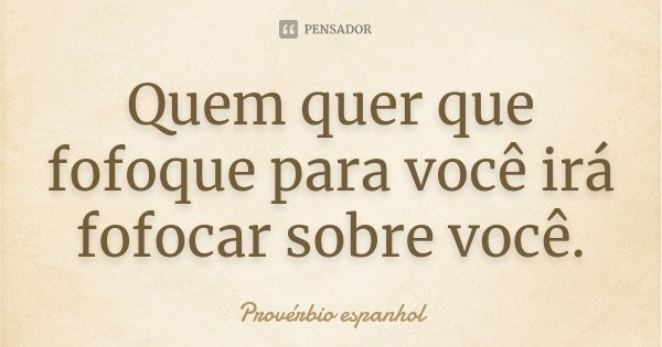 Quem quer que fofoque para você irá fofocar sobre você.... Frase de Provérbio Espanhol.