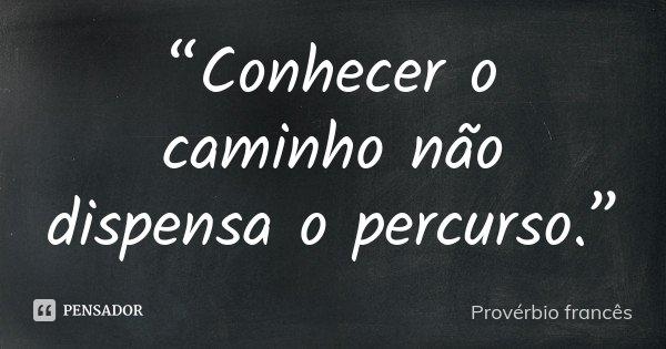"""""""Conhecer o caminho não dispensa o percurso.""""... Frase de Provérbio francês."""