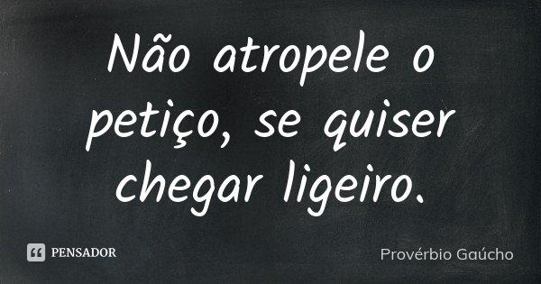 Não atropele o petiço, se quiser chegar ligeiro.... Frase de Provérbio Gaúcho.