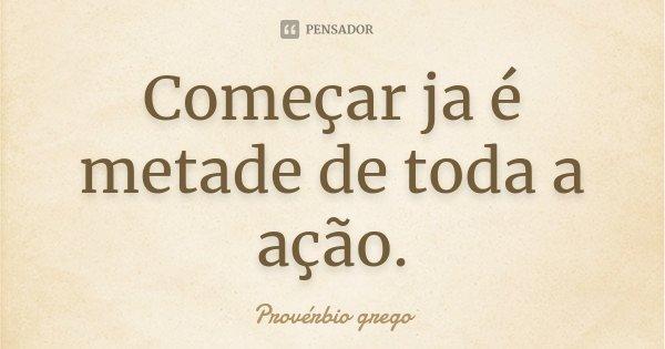 Começar ja é metade de toda a ação.... Frase de Provérbio Grego.