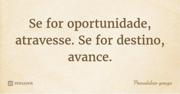Se for oportunidade, atravesse. Se for destino, avance.... Frase de Provérbio grego.