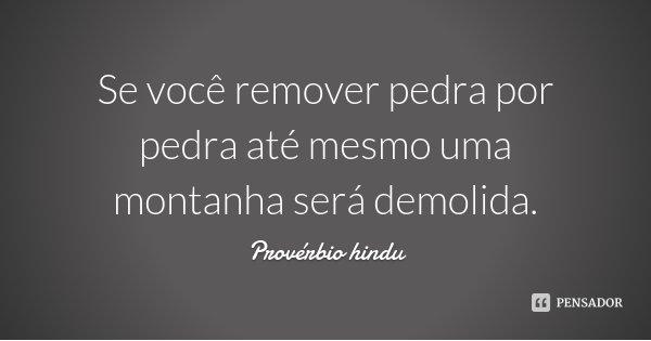 Se você remover pedra por pedra até mesmo uma montanha será demolida.... Frase de Provérbio Hindú.