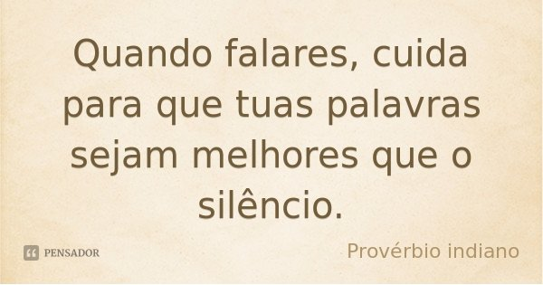 Quando falares, cuida para que tuas palavras sejam melhores que o silêncio.... Frase de Provérbio indiano.