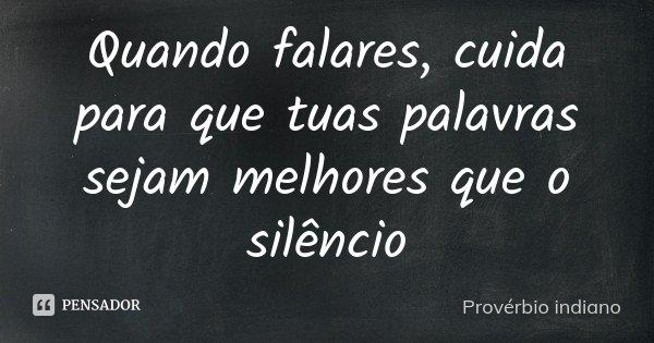 Quando falares, cuida para que tuas palavras sejam melhores que o silêncio... Frase de Provérbio indiano.