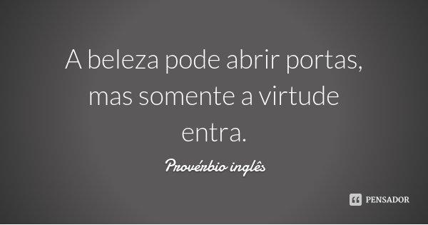 A beleza pode abrir portas, mas somente a virtude entra.... Frase de Provérbio inglês.