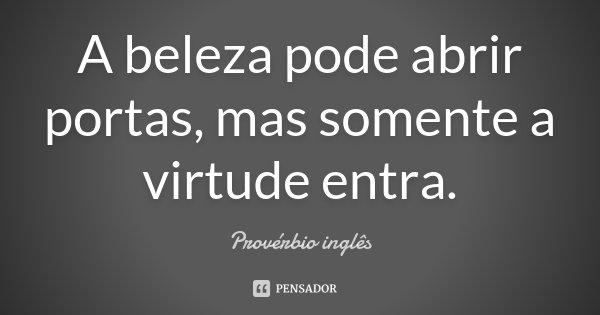 A beleza pode abrir portas, mas somente a virtude entra.... Frase de Proverbio Inglês.