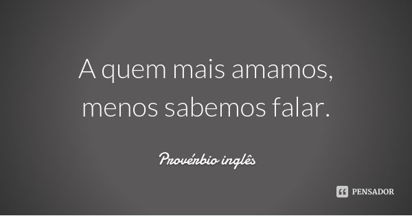 A quem mais amamos, menos sabemos falar.... Frase de Provérbio inglês.