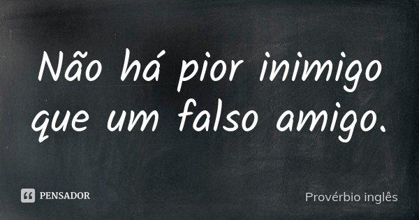 Não há pior inimigo que um falso amigo.... Frase de Provérbio inglês.