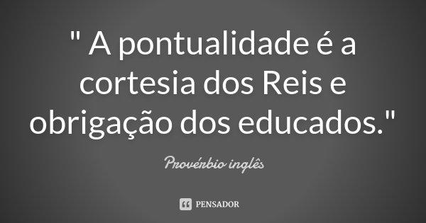 """"""" A pontualidade é a cortesia dos Reis e obrigação dos educados.""""... Frase de Provérbio Inglês."""
