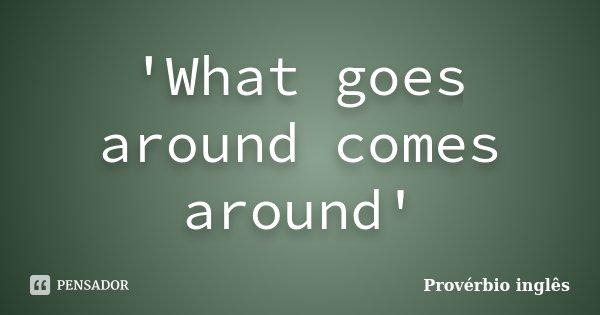 'What goes around comes around'... Frase de provérbio inglês.