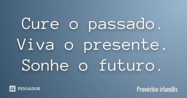 Cure o passado. Viva o presente. Sonhe o futuro.... Frase de Provérbio irlandês.