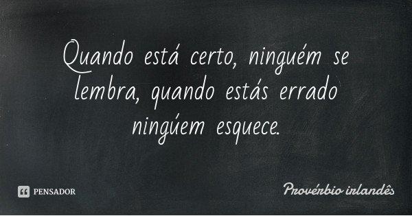 Quando está certo, ninguém se lembra, quando estás errado ningúem esquece.... Frase de Provérbio Irlandês.