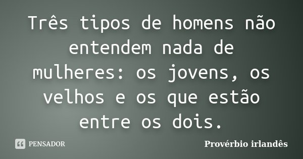 Três tipos de homens não entendem nada de mulheres: os jovens, os velhos e os que estão entre os dois.... Frase de Provérbio irlandês.