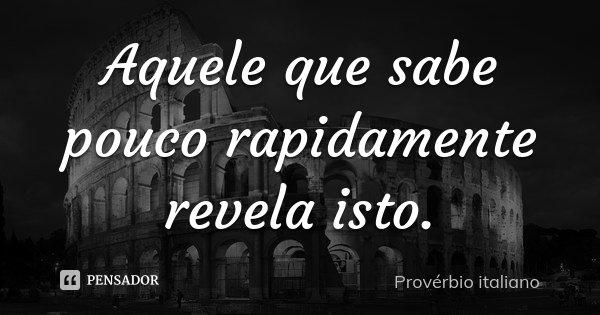 Aquele que sabe pouco rapidamente revela isto.... Frase de Provérbio italiano.
