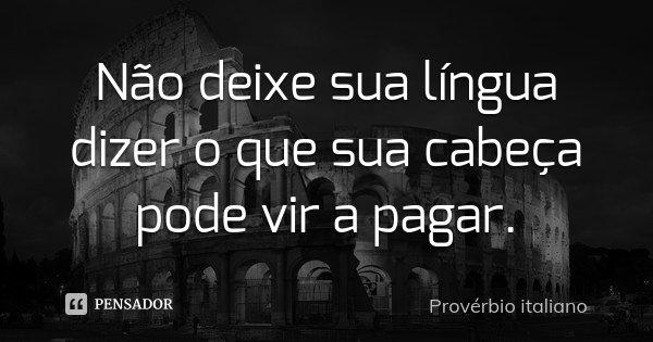 Não deixe sua língua dizer o que sua cabeça pode vir a pagar.... Frase de Provérbio Italiano.