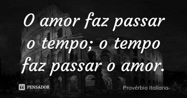 O amor faz passar o tempo; o tempo faz passar o amor.... Frase de Provérbio italiano.