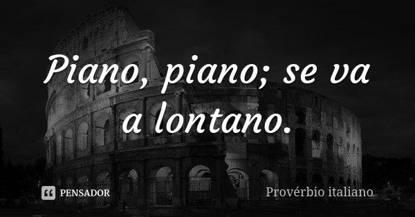Piano, piano; se va a lontano.... Frase de Provérbio Italiano.