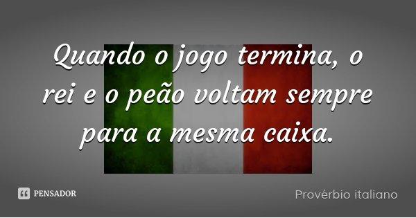 Quando o jogo termina, o rei e o peão voltam sempre para a mesma caixa.... Frase de Provérbio italiano.