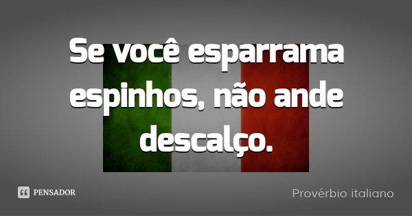 Se você esparrama espinhos, não ande descalço.... Frase de Provérbio Italiano.