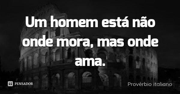 Um homem está não onde mora, mas onde ama.... Frase de Provérbio italiano.