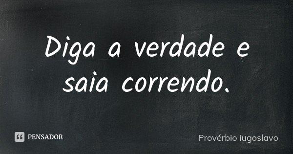 Diga a verdade e saia correndo.... Frase de Provérbio iugoslavo.