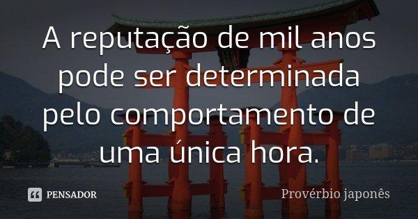 A reputação de mil anos pode ser determinada pelo comportamento de uma única hora.... Frase de Provérbio Japonês.