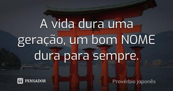 A vida dura uma geração, um bom NOME dura para sempre.... Frase de Provérbio japonês.