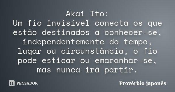 Akai Ito: Um fio invisível conecta os que estão destinados a conhecer-se, independentemente do tempo, lugar ou circunstância, o fio pode esticar ou emaranhar-se... Frase de Provérbio japonês.