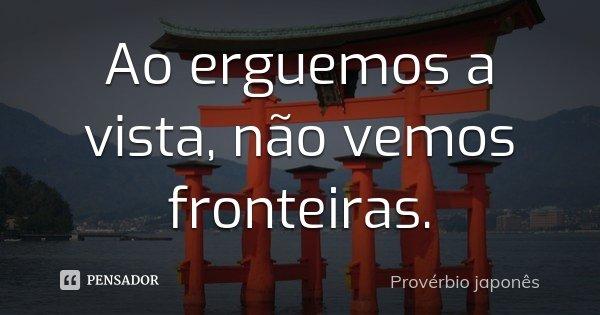 Ao erguemos a vista, não vemos fronteiras.... Frase de Provérbio japones..