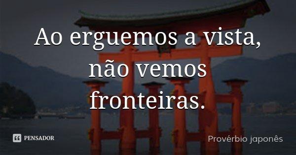 Ao erguemos a vista, não vemos fronteiras.... Frase de Provérbio japonês.