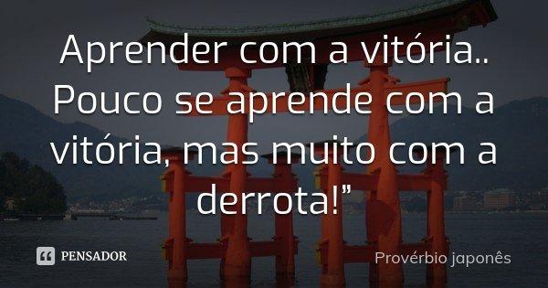 """Aprender com a vitória.. Pouco se aprende com a vitória, mas muito com a derrota!""""... Frase de Provérbio japonês."""