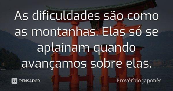As dificuldades são como as montanhas. Elas só se aplainam quando avançamos sobre elas.... Frase de Provérbio japonês.