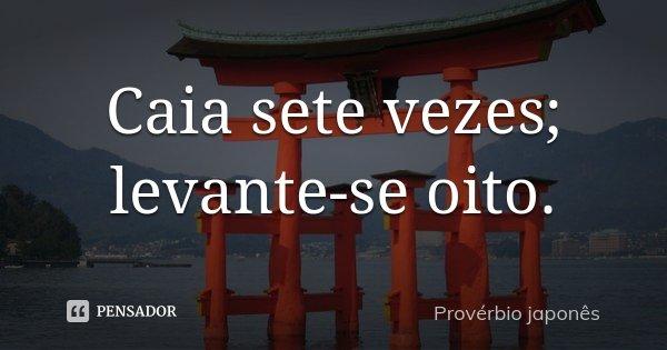 Caia sete vezes; levante-se oito.... Frase de Provérbio Japonês.