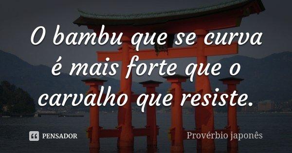 O bambu que se curva é mais forte que o carvalho que resiste.... Frase de Provérbio Japonês.