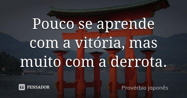Pouco se aprende com a vitória, mas muito com a derrota.... Frase de Provérbio japonês.
