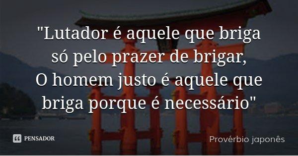 """""""Lutador é aquele que briga só pelo prazer de brigar, O homem justo é aquele que briga porque é necessário""""... Frase de Provérbio japonês."""