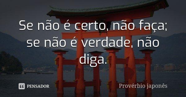 Se não é certo, não faça; se não é verdade, não diga.... Frase de Provérbio Japonês.