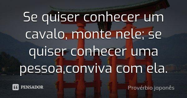 Se quiser conhecer um cavalo, monte nele; se quiser conhecer uma pessoa,conviva com ela.... Frase de proverbio japonês.