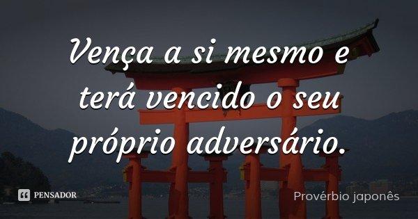 Vença a si mesmo e terá vencido o seu próprio adversário.... Frase de Provérbio japonês.