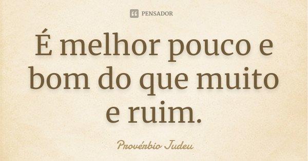 É melhor pouco e bom do que muito e ruim.... Frase de Provérbio Judeu.