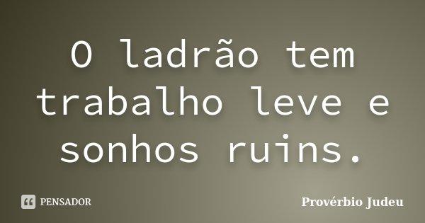O ladrão tem trabalho leve e sonhos ruins.... Frase de Provérbio Judeu.