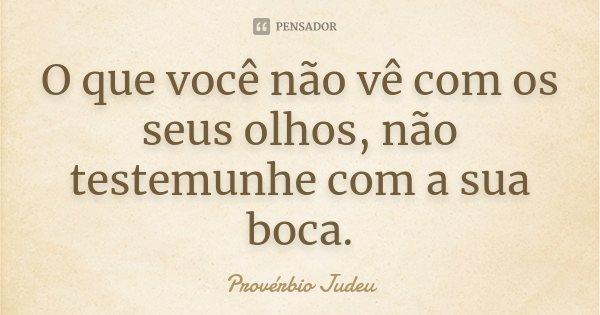 O que você não vê com os seus olhos, não testemunhe com a sua boca.... Frase de Provérbio Judeu.