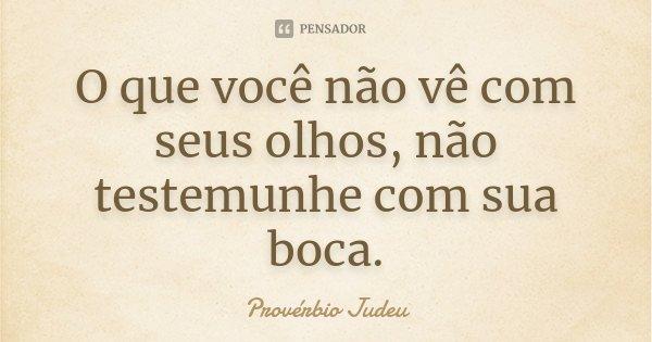 O que você não vê com seus olhos, não testemunhe com sua boca.... Frase de Provérbio Judeu.