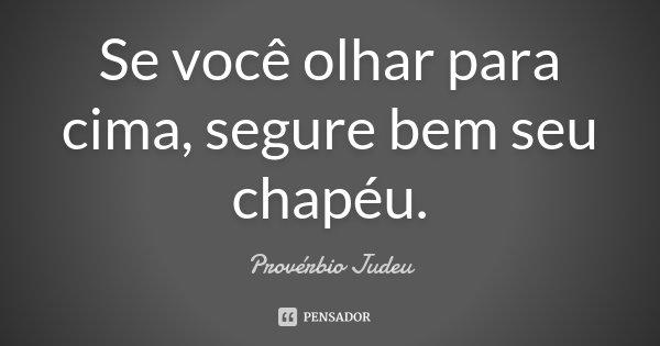 Se você olhar para cima, segure bem seu chapéu.... Frase de Provérbio Judeu.