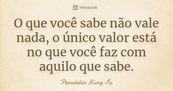 O que você sabe não vale nada, o único valor está no que você faz com aquilo que sabe.... Frase de Provérbio Kung-Fu.